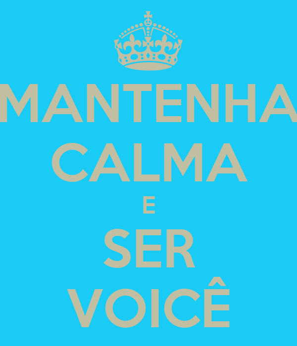 MANTENHA CALMA E SER VOICÊ