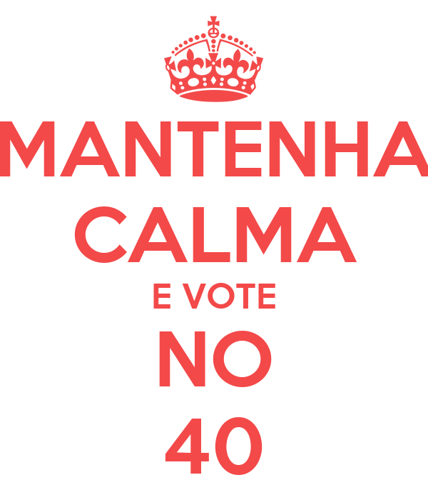 MANTENHA CALMA E VOTE NO 40