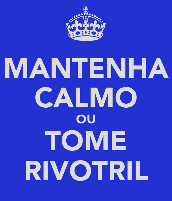 MANTENHA CALMO OU TOME RIVOTRIL