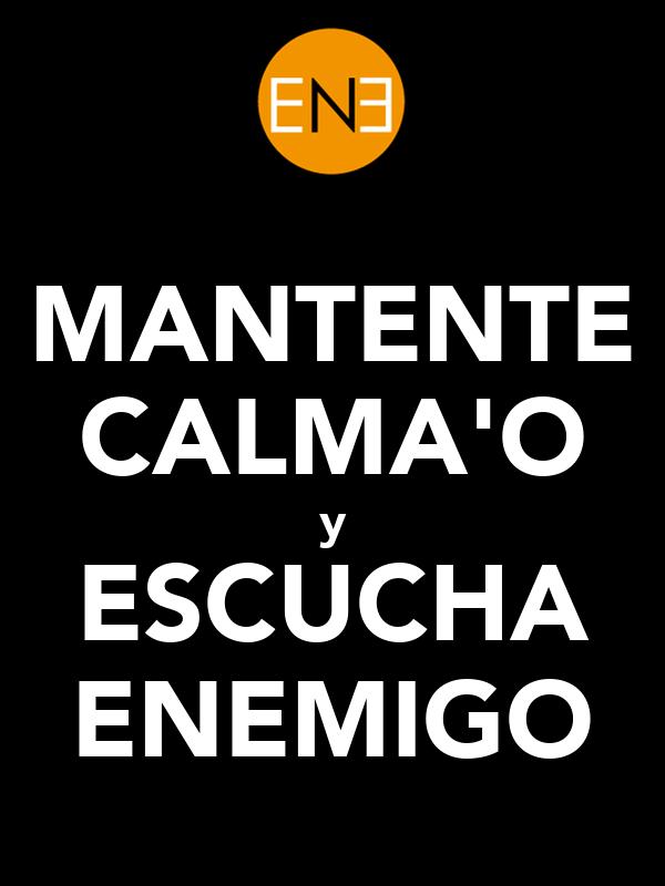 MANTENTE CALMA'O y ESCUCHA ENEMIGO