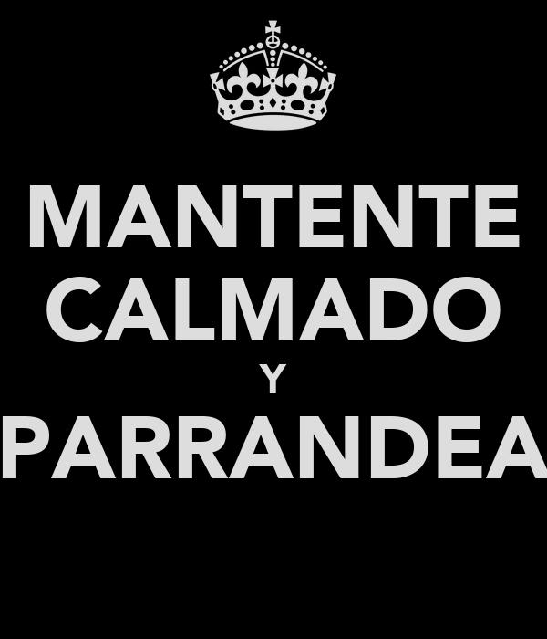 MANTENTE CALMADO Y PARRANDEA