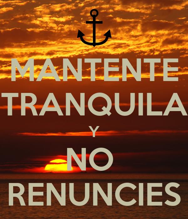 MANTENTE TRANQUILA Y NO  RENUNCIES