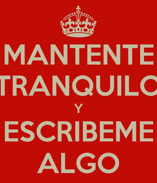 MANTENTE TRANQUILO Y ESCRIBEME ALGO