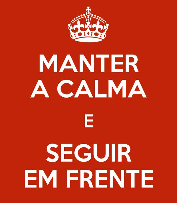 MANTER A CALMA E SEGUIR EM FRENTE