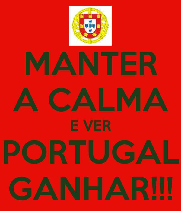 MANTER A CALMA E VER PORTUGAL GANHAR!!!