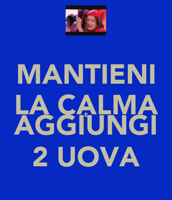 MANTIENI LA CALMA E AGGIUNGI 2 UOVA