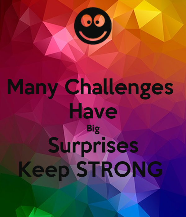 Many Challenges  Have Big Surprises Keep STRONG