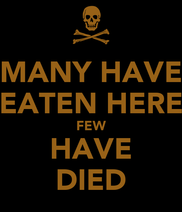 MANY HAVE EATEN HERE FEW HAVE DIED