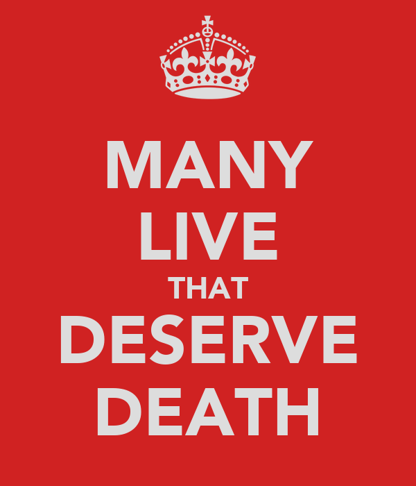 MANY LIVE THAT DESERVE DEATH