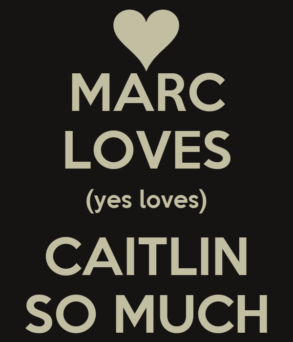 MARC LOVES (yes loves) CAITLIN SO MUCH