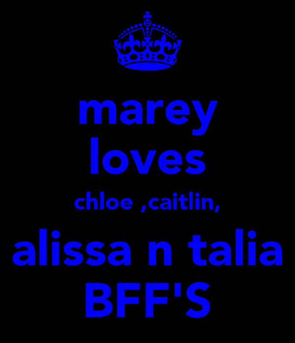 marey loves chloe ,caitlin, alissa n talia BFF'S