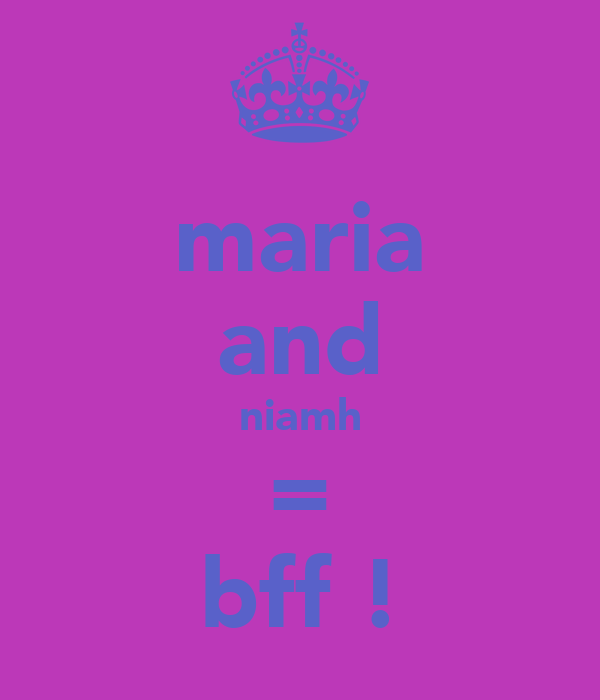 maria and niamh = bff !