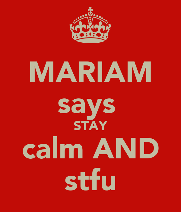 MARIAM says  STAY calm AND stfu