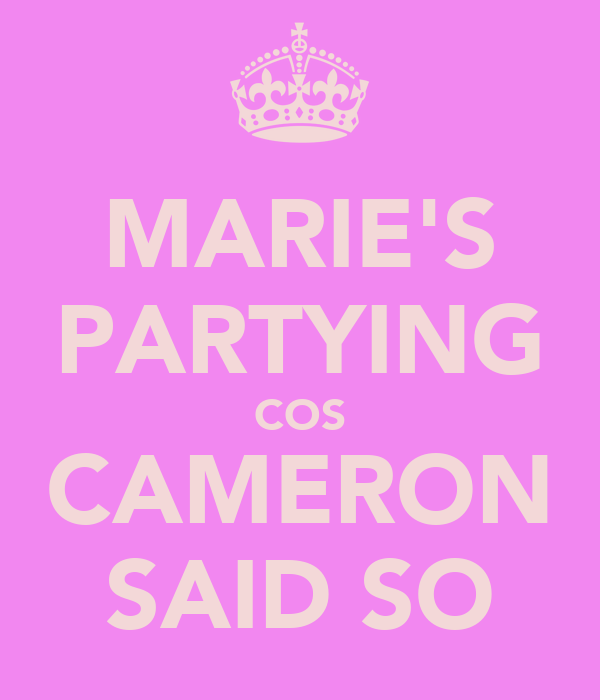 MARIE'S PARTYING COS CAMERON SAID SO