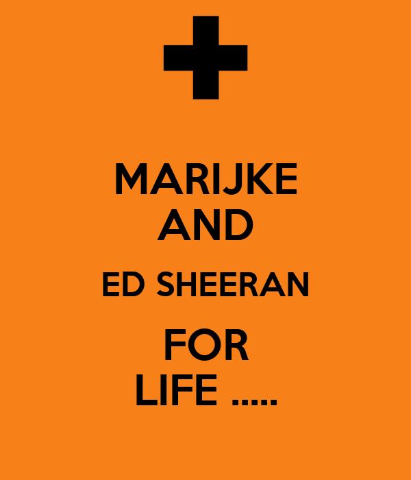 MARIJKE AND ED SHEERAN FOR LIFE .....