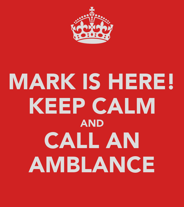 MARK IS HERE! KEEP CALM AND CALL AN AMBLANCE
