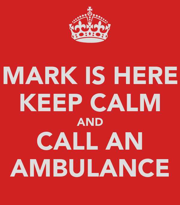 MARK IS HERE KEEP CALM AND CALL AN AMBULANCE