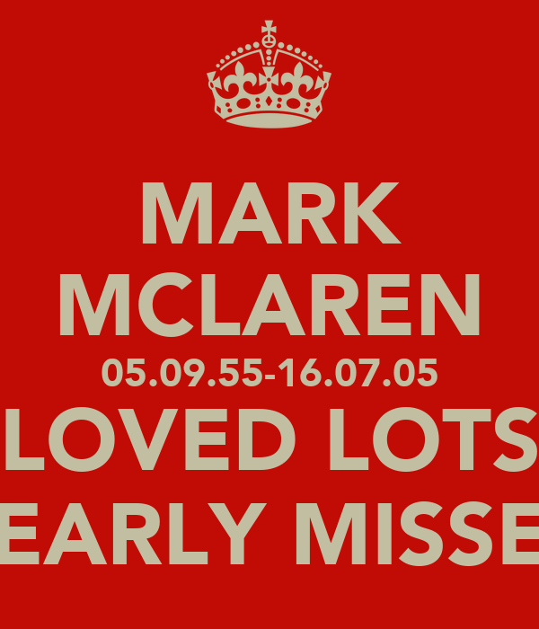 MARK MCLAREN 05.09.55-16.07.05 LOVED LOTS DEARLY MISSED