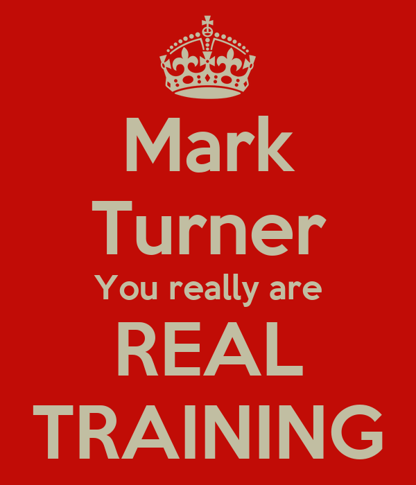 Mark Turner You really are  REAL  TRAINING