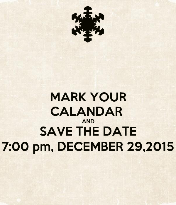 MARK YOUR CALANDAR  AND SAVE THE DATE 7:00 pm, DECEMBER 29,2015