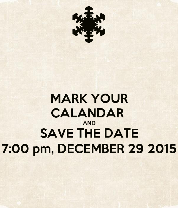 MARK YOUR CALANDAR  AND SAVE THE DATE 7:00 pm, DECEMBER 29 2015