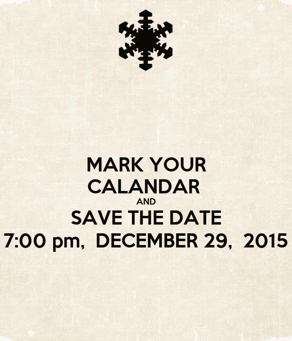 MARK YOUR CALANDAR  AND SAVE THE DATE 7:00 pm,  DECEMBER 29,  2015