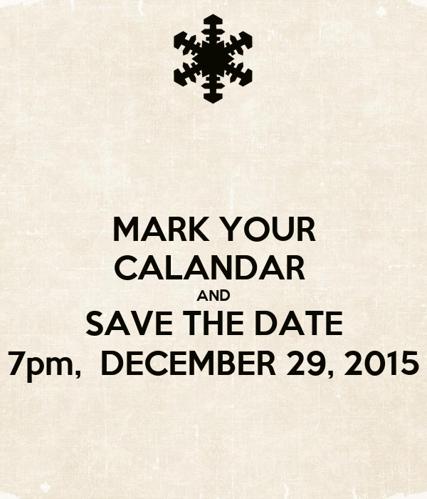 MARK YOUR CALANDAR  AND SAVE THE DATE 7pm,  DECEMBER 29, 2015