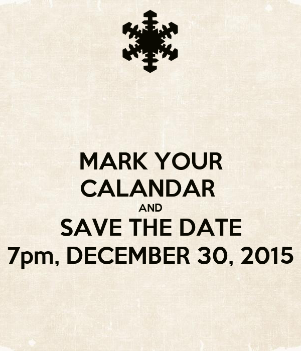MARK YOUR CALANDAR  AND SAVE THE DATE 7pm, DECEMBER 30, 2015