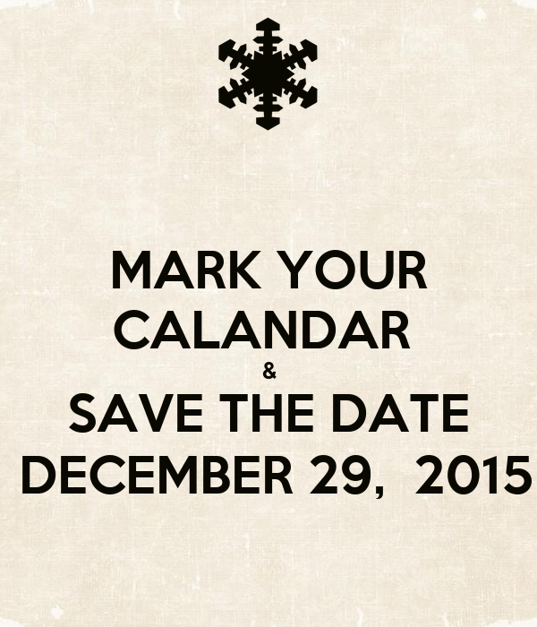 MARK YOUR CALANDAR  & SAVE THE DATE  DECEMBER 29,  2015