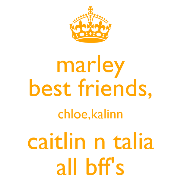 marley best friends, chloe,kalinn caitlin n talia all bff's
