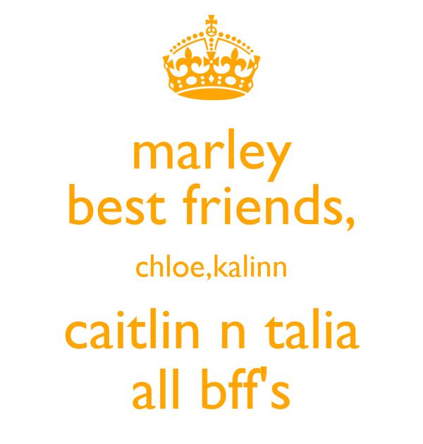 marley best friends, chloe,kalinn caitlin n talia all bff's