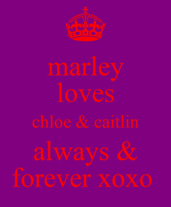marley loves chloe & caitlin always & forever xoxo