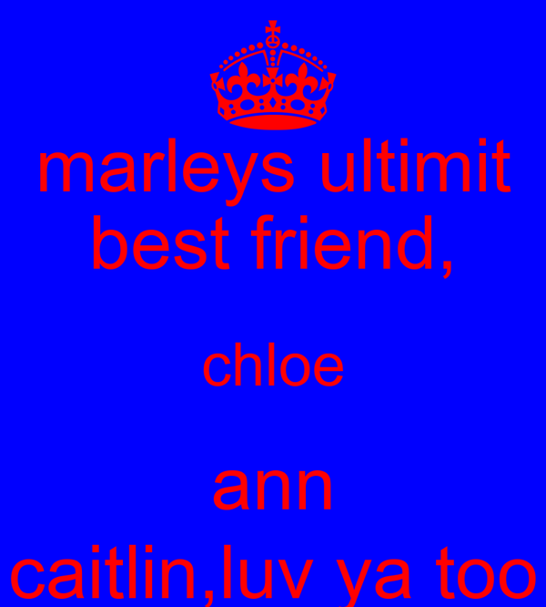 marleys ultimit best friend, chloe ann caitlin,luv ya too