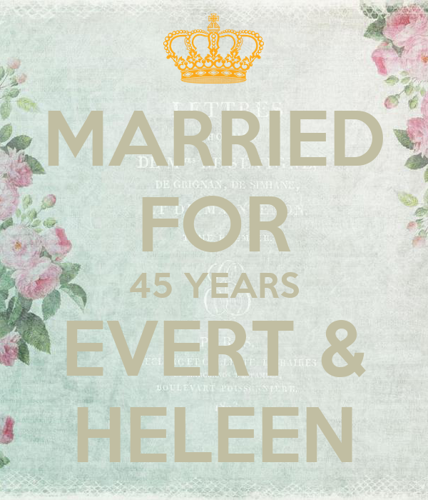MARRIED FOR 45 YEARS EVERT & HELEEN