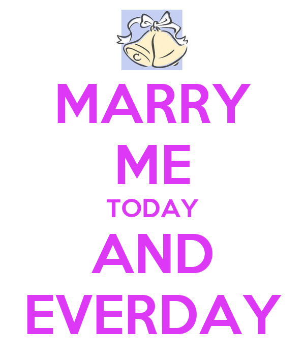 MARRY ME TODAY AND EVERDAY