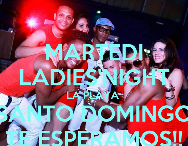 MARTEDI LADIES'NIGHT LA PLAYA  SANTO DOMINGO TE ESPERAMOS!!