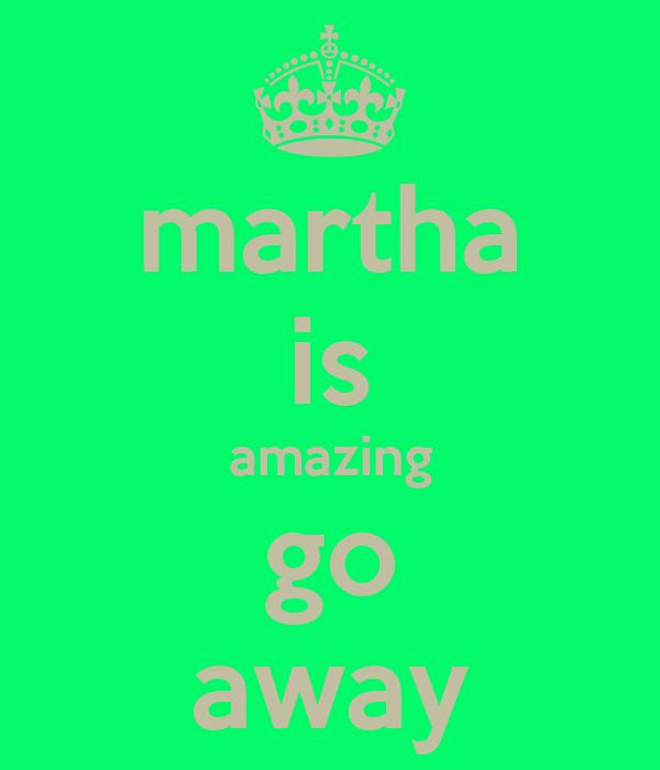martha is amazing go away