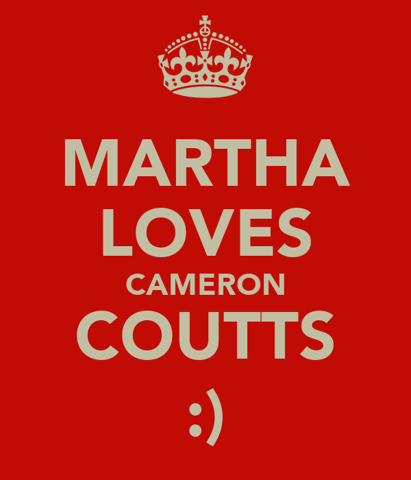 MARTHA LOVES CAMERON COUTTS :)