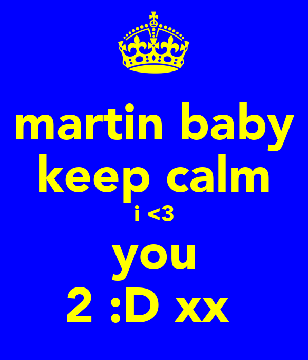 martin baby keep calm i <3 you 2 :D xx