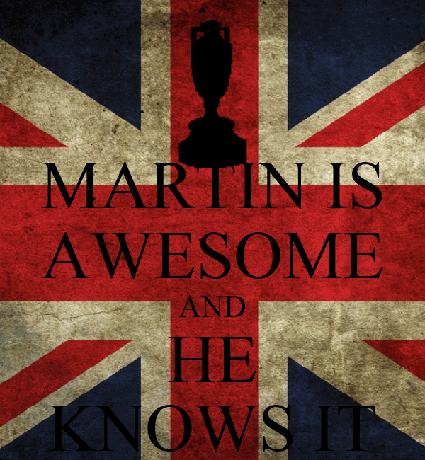MARTIN IS AWESOME AND HE KNOWS IT
