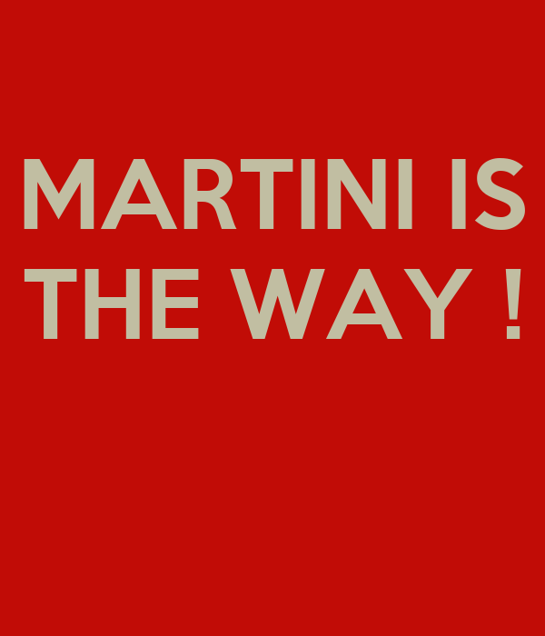 MARTINI IS THE WAY !