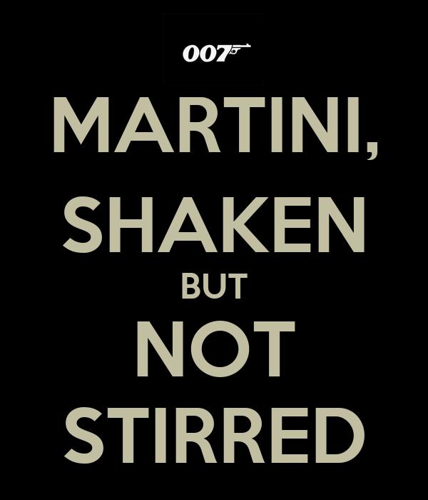 MARTINI, SHAKEN BUT NOT STIRRED