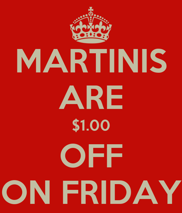 MARTINIS ARE $1.00 OFF ON FRIDAY