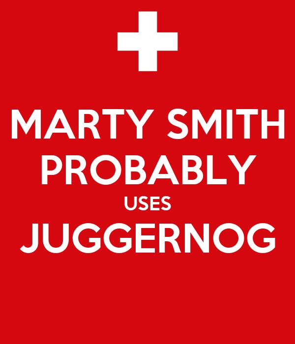 MARTY SMITH PROBABLY USES JUGGERNOG