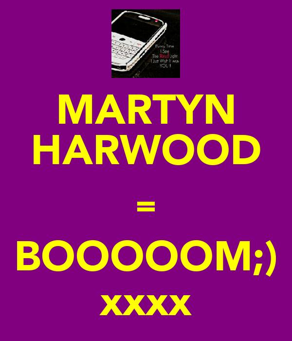 MARTYN HARWOOD = BOOOOOM;) xxxx