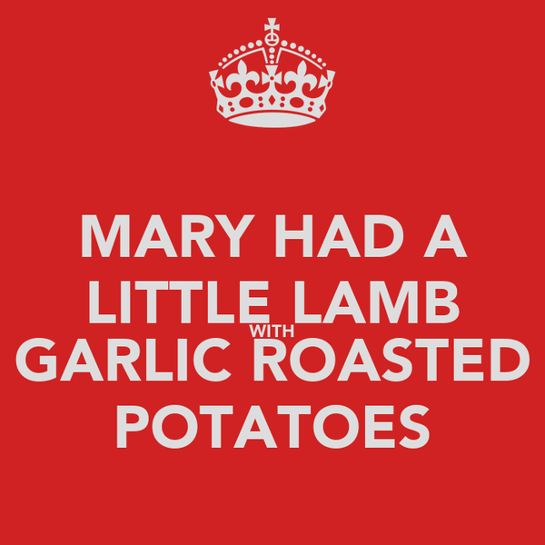 MARY HAD A LITTLE LAMB WITH GARLIC ROASTED POTATOES