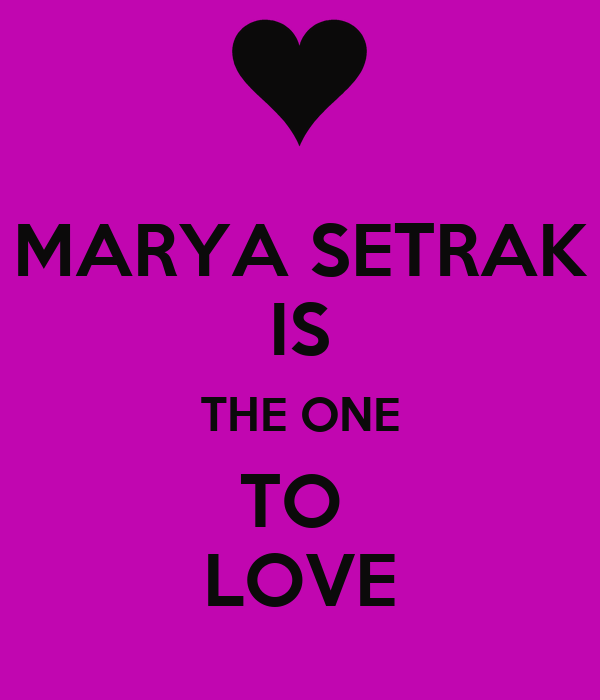 MARYA SETRAK IS THE ONE TO  LOVE