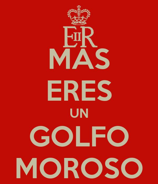 MAS ERES UN GOLFO MOROSO