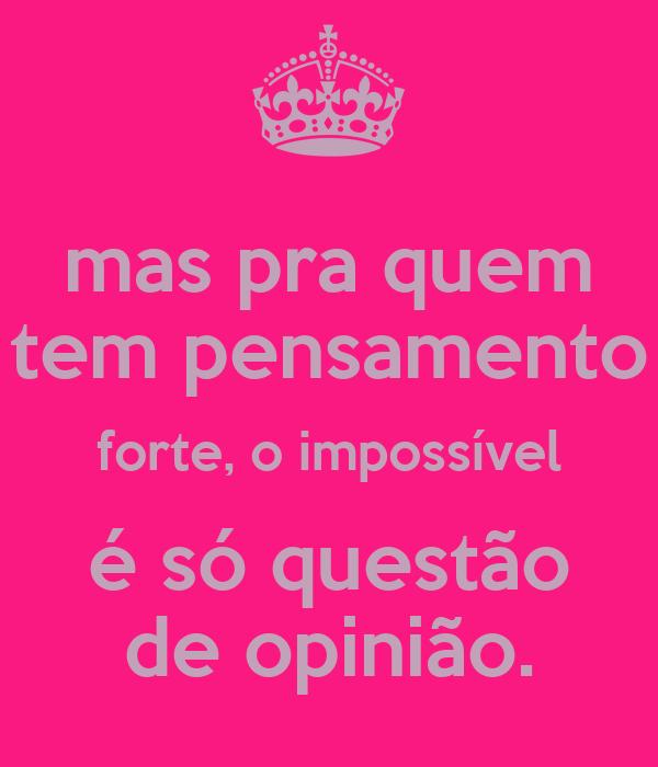 mas pra quem tem pensamento forte, o impossível é só questão de opinião.
