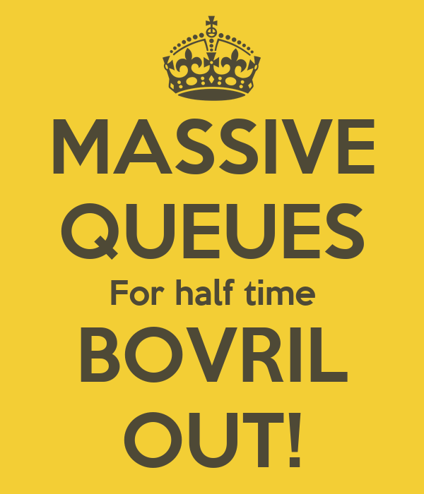 MASSIVE QUEUES For half time BOVRIL OUT!